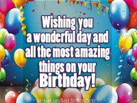 Wishing you a wonderful day and all the most amazing things on your Birthday